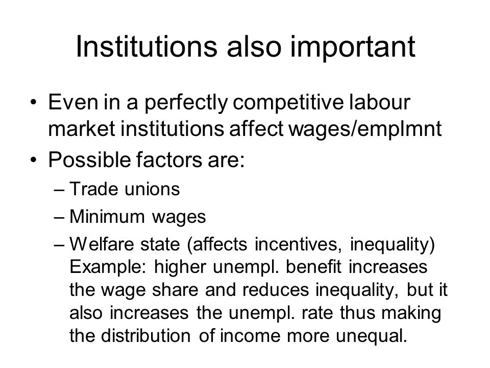 Institutions also important Even in a perfectly competitive labour market institutions affect wages/emplmnt Possible factors are: –Trade unions –Minimum wages –Welfare state (affects incentives, inequality) Example: higher unempl.