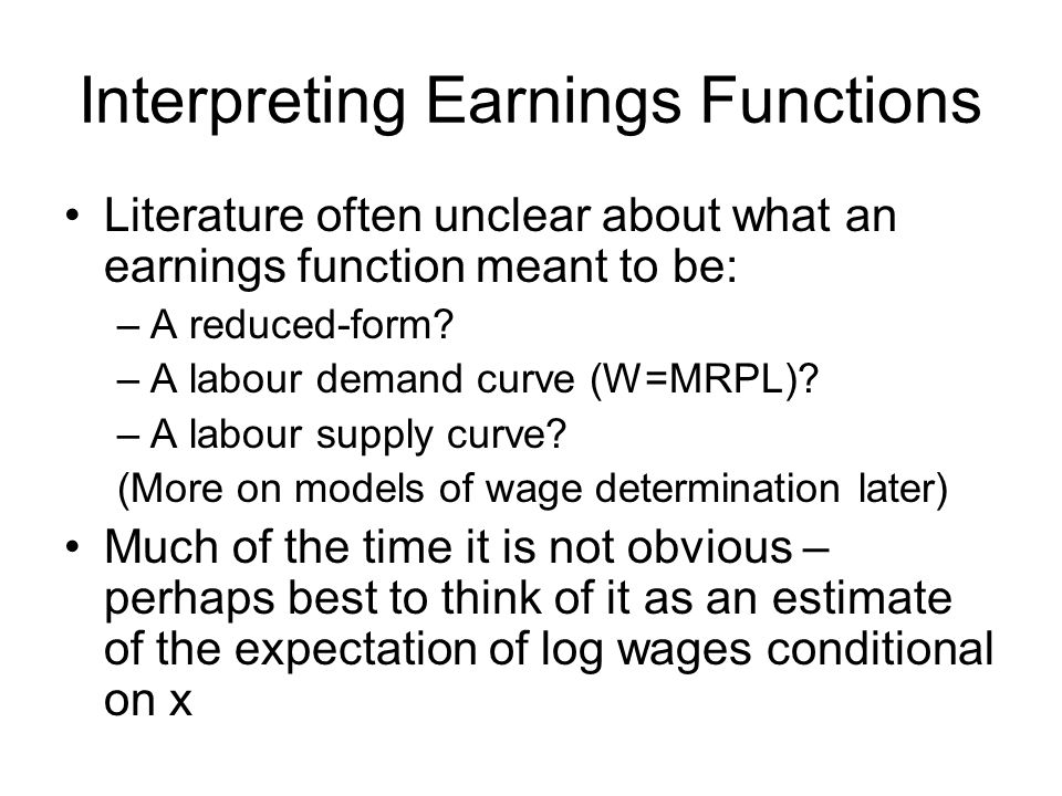 Interpreting Earnings Functions Literature often unclear about what an earnings function meant to be: –A reduced-form.