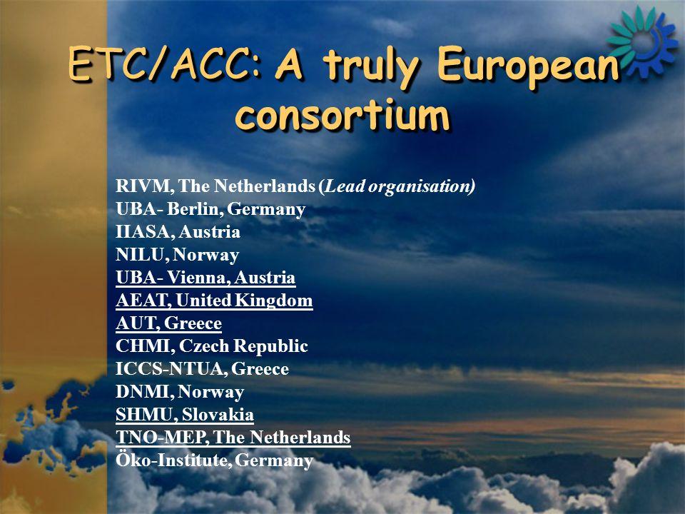ETC/ACC: A truly European consortium RIVM, The Netherlands (Lead organisation) UBA- Berlin, Germany IIASA, Austria NILU, Norway UBA- Vienna, Austria AEAT, United Kingdom AUT, Greece CHMI, Czech Republic ICCS-NTUA, Greece DNMI, Norway SHMU, Slovakia TNO-MEP, The Netherlands Öko-Institute, Germany