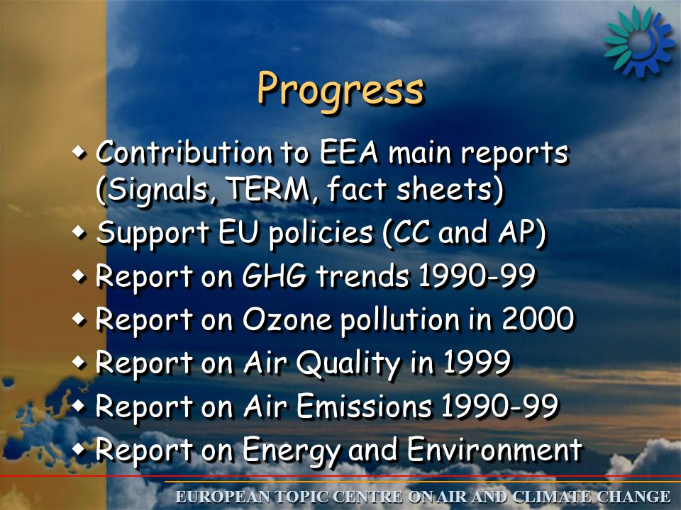 EUROPEAN TOPIC CENTRE ON AIR AND CLIMATE CHANGE ProgressProgress wContribution to EEA main reports (Signals, TERM, fact sheets) wSupport EU policies (CC and AP) wReport on GHG trends 1990-99 wReport on Ozone pollution in 2000 wReport on Air Quality in 1999 wReport on Air Emissions 1990-99 wReport on Energy and Environment wContribution to EEA main reports (Signals, TERM, fact sheets) wSupport EU policies (CC and AP) wReport on GHG trends 1990-99 wReport on Ozone pollution in 2000 wReport on Air Quality in 1999 wReport on Air Emissions 1990-99 wReport on Energy and Environment