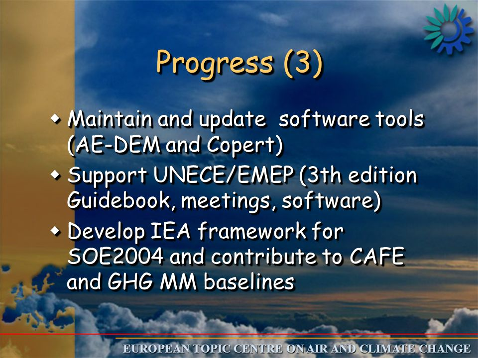 EUROPEAN TOPIC CENTRE ON AIR AND CLIMATE CHANGE Progress (3) wMaintain and update software tools (AE-DEM and Copert) wSupport UNECE/EMEP (3th edition Guidebook, meetings, software) wDevelop IEA framework for SOE2004 and contribute to CAFE and GHG MM baselines wMaintain and update software tools (AE-DEM and Copert) wSupport UNECE/EMEP (3th edition Guidebook, meetings, software) wDevelop IEA framework for SOE2004 and contribute to CAFE and GHG MM baselines