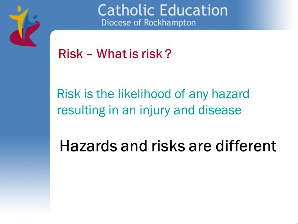 Risk – What is risk ? Risk is the likelihood of any hazard resulting in an injury and disease Hazards and risks are different