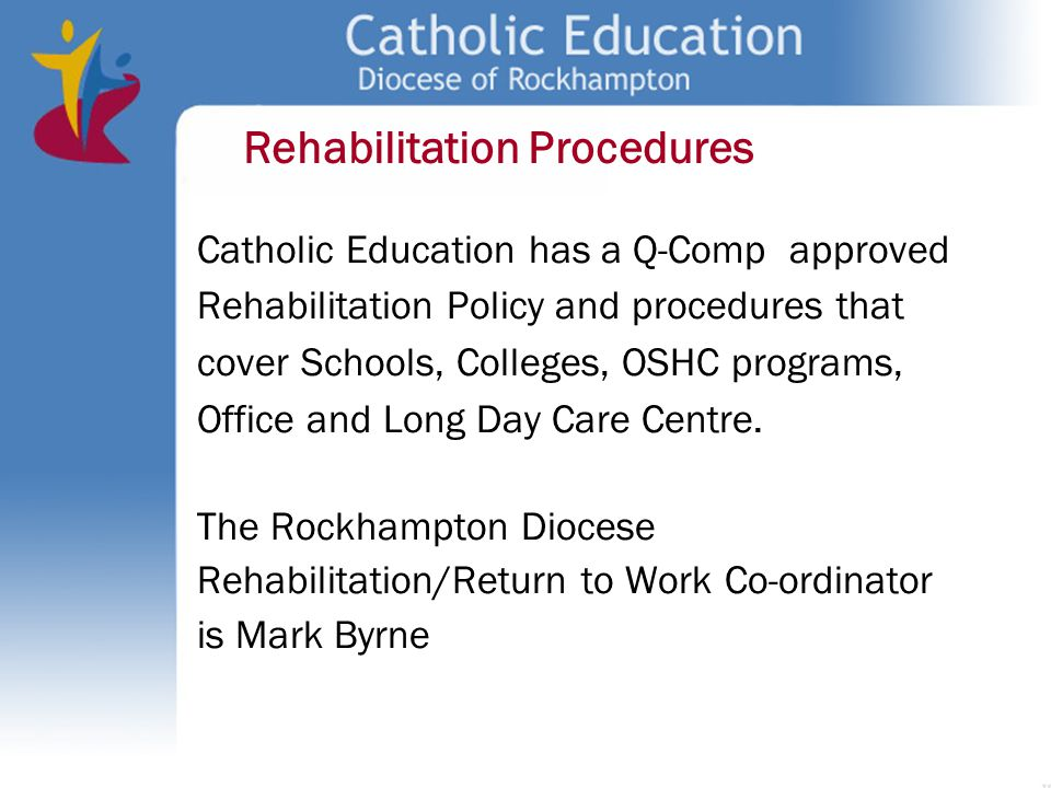 Catholic Education has a Q-Comp approved Rehabilitation Policy and procedures that cover Schools, Colleges, OSHC programs, Office and Long Day Care Ce