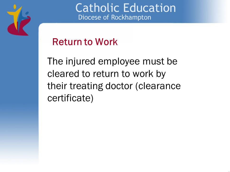 Return to Work The injured employee must be cleared to return to work by their treating doctor (clearance certificate)
