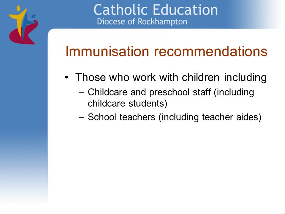 Immunisation recommendations Those who work with children including –Childcare and preschool staff (including childcare students) –School teachers (in