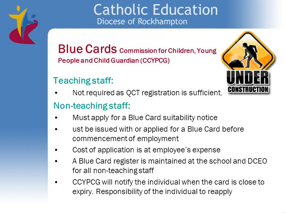 Blue Cards Commission for Children, Young People and Child Guardian (CCYPCG) Teaching staff: Not required as QCT registration is sufficient. Non-teach