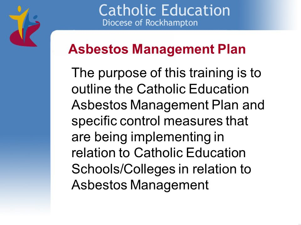 The purpose of this training is to outline the Catholic Education Asbestos Management Plan and specific control measures that are being implementing i
