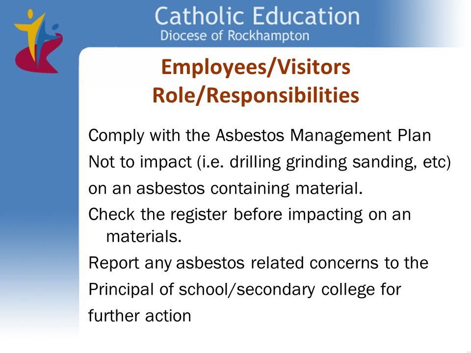 Comply with the Asbestos Management Plan Not to impact (i.e. drilling grinding sanding, etc) on an asbestos containing material. Check the register be