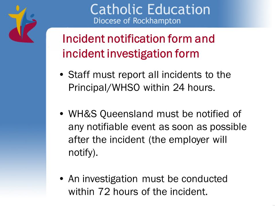 Incident notification form and incident investigation form Staff must report all incidents to the Principal/WHSO within 24 hours. WH&S Queensland must