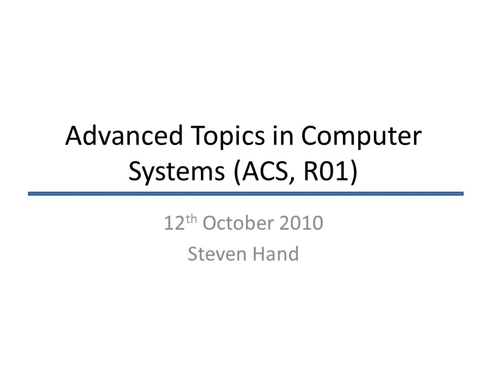 Advanced Topics in Computer Systems (ACS, R01) 12 th October 2010 Steven Hand