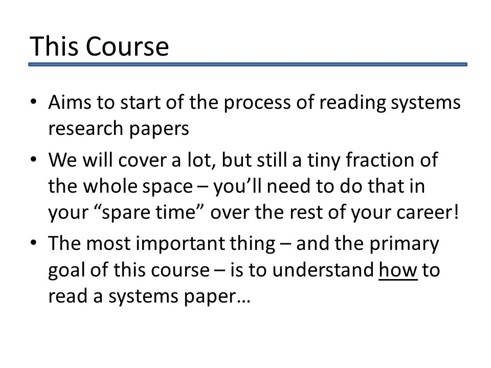 This Course Aims to start of the process of reading systems research papers We will cover a lot, but still a tiny fraction of the whole space – youll need to do that in your spare time over the rest of your career.