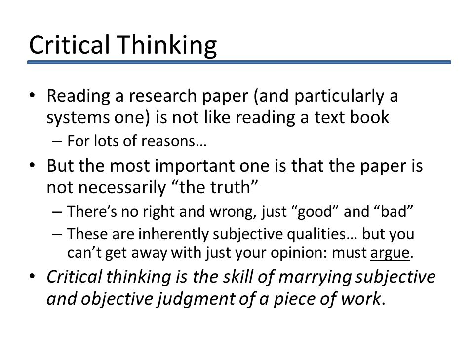 Critical Thinking Reading a research paper (and particularly a systems one) is not like reading a text book – For lots of reasons… But the most important one is that the paper is not necessarily the truth – Theres no right and wrong, just good and bad – These are inherently subjective qualities… but you cant get away with just your opinion: must argue.