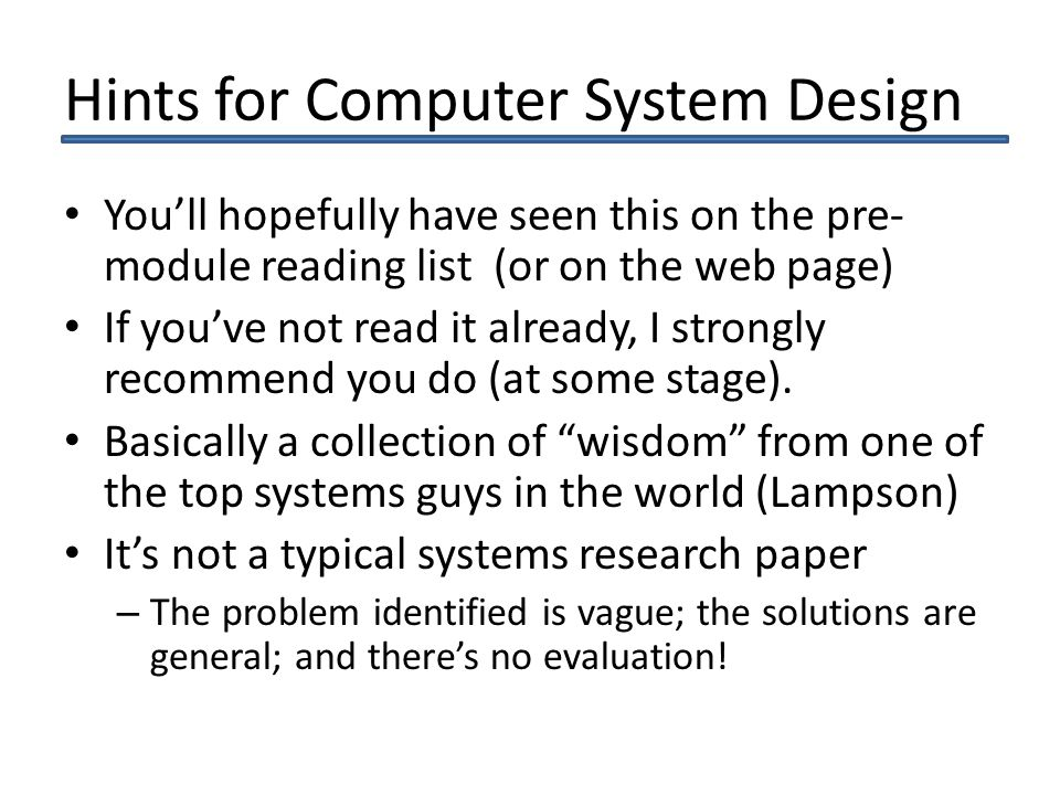 Hints for Computer System Design Youll hopefully have seen this on the pre- module reading list (or on the web page) If youve not read it already, I strongly recommend you do (at some stage).