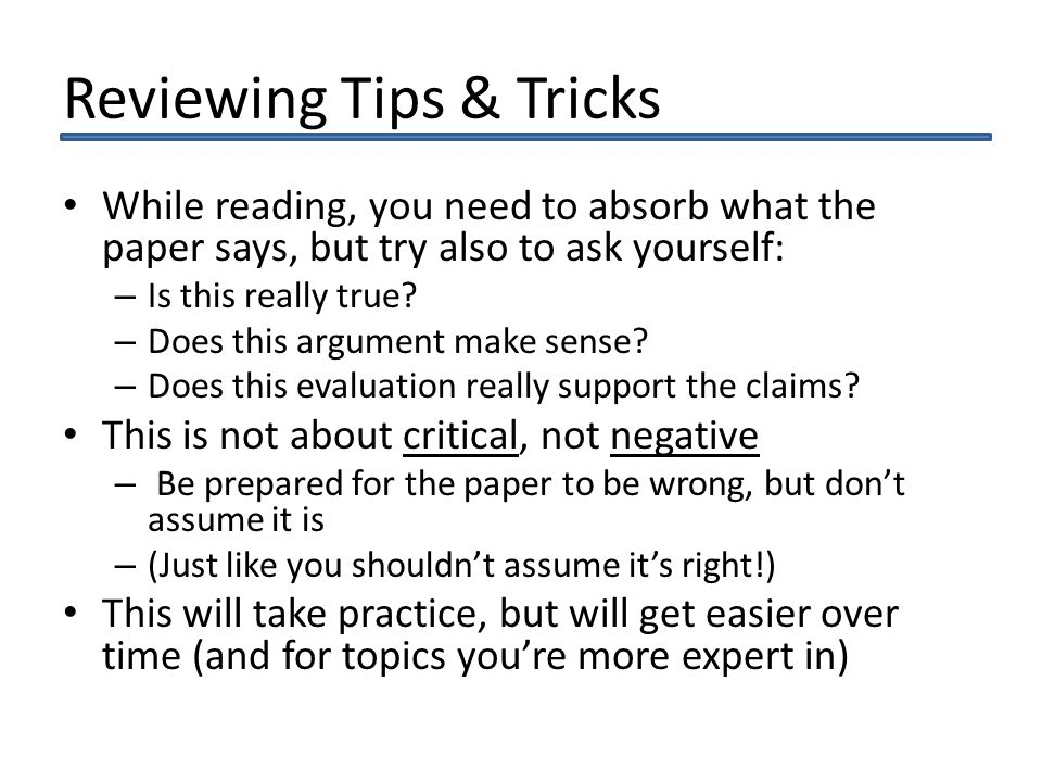 Reviewing Tips & Tricks While reading, you need to absorb what the paper says, but try also to ask yourself: – Is this really true.