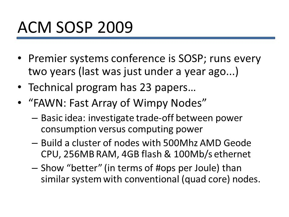 ACM SOSP 2009 Premier systems conference is SOSP; runs every two years (last was just under a year ago...) Technical program has 23 papers… FAWN: Fast Array of Wimpy Nodes – Basic idea: investigate trade-off between power consumption versus computing power – Build a cluster of nodes with 500Mhz AMD Geode CPU, 256MB RAM, 4GB flash & 100Mb/s ethernet – Show better (in terms of #ops per Joule) than similar system with conventional (quad core) nodes.