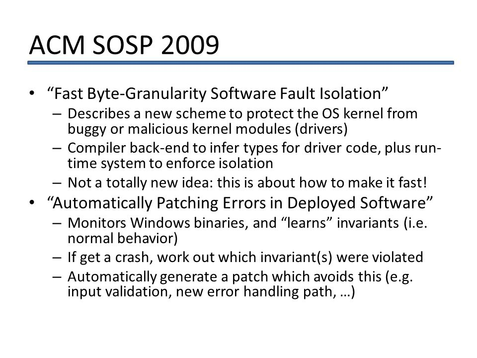 ACM SOSP 2009 Fast Byte-Granularity Software Fault Isolation – Describes a new scheme to protect the OS kernel from buggy or malicious kernel modules (drivers) – Compiler back-end to infer types for driver code, plus run- time system to enforce isolation – Not a totally new idea: this is about how to make it fast.