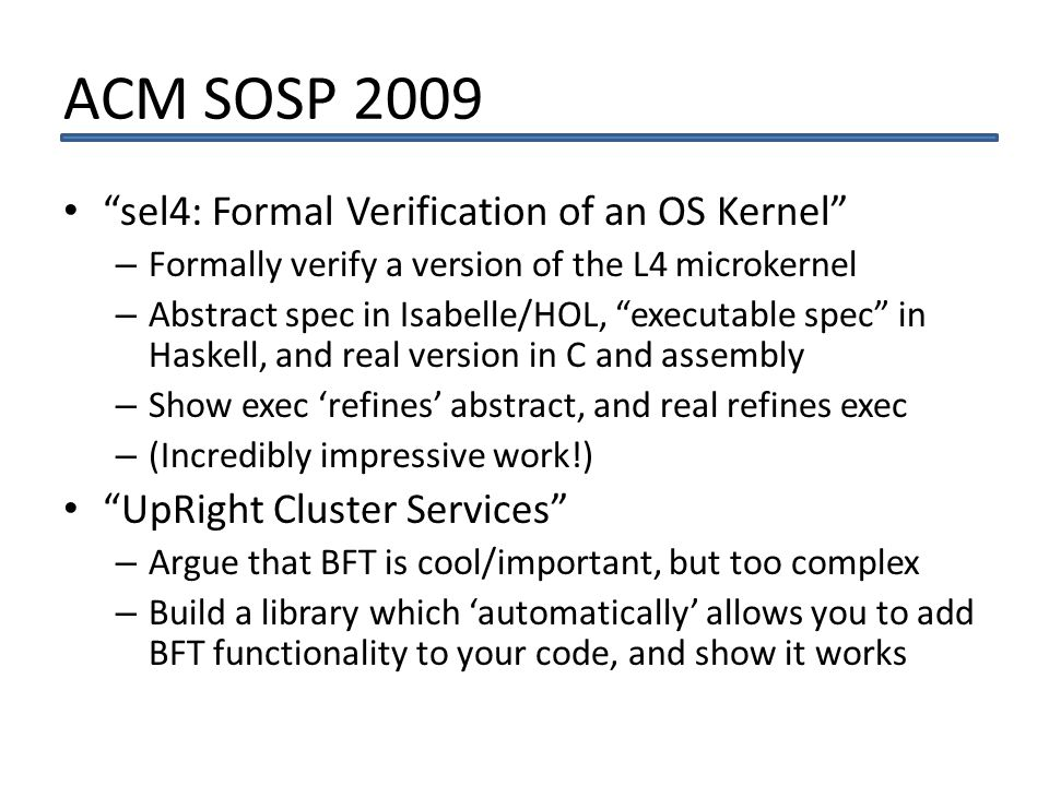 ACM SOSP 2009 sel4: Formal Verification of an OS Kernel – Formally verify a version of the L4 microkernel – Abstract spec in Isabelle/HOL, executable spec in Haskell, and real version in C and assembly – Show exec refines abstract, and real refines exec – (Incredibly impressive work!) UpRight Cluster Services – Argue that BFT is cool/important, but too complex – Build a library which automatically allows you to add BFT functionality to your code, and show it works