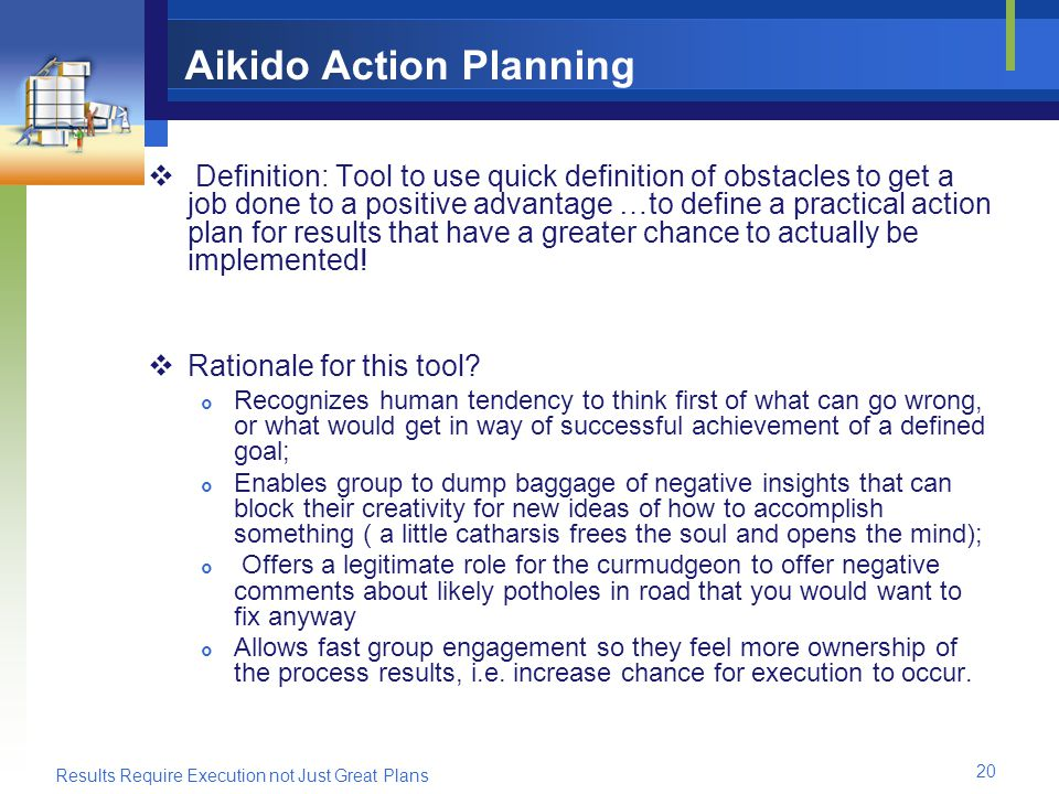 Results Require Execution not Just Great Plans 20 Aikido Action Planning Definition: Tool to use quick definition of obstacles to get a job done to a positive advantage …to define a practical action plan for results that have a greater chance to actually be implemented.