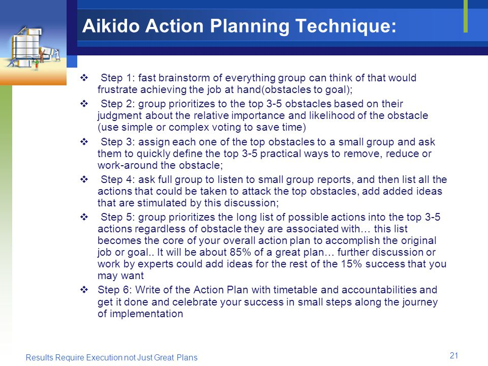 Results Require Execution not Just Great Plans 21 Aikido Action Planning Technique: Step 1: fast brainstorm of everything group can think of that would frustrate achieving the job at hand(obstacles to goal); Step 2: group prioritizes to the top 3-5 obstacles based on their judgment about the relative importance and likelihood of the obstacle (use simple or complex voting to save time) Step 3: assign each one of the top obstacles to a small group and ask them to quickly define the top 3-5 practical ways to remove, reduce or work-around the obstacle; Step 4: ask full group to listen to small group reports, and then list all the actions that could be taken to attack the top obstacles, add added ideas that are stimulated by this discussion; Step 5: group prioritizes the long list of possible actions into the top 3-5 actions regardless of obstacle they are associated with… this list becomes the core of your overall action plan to accomplish the original job or goal..