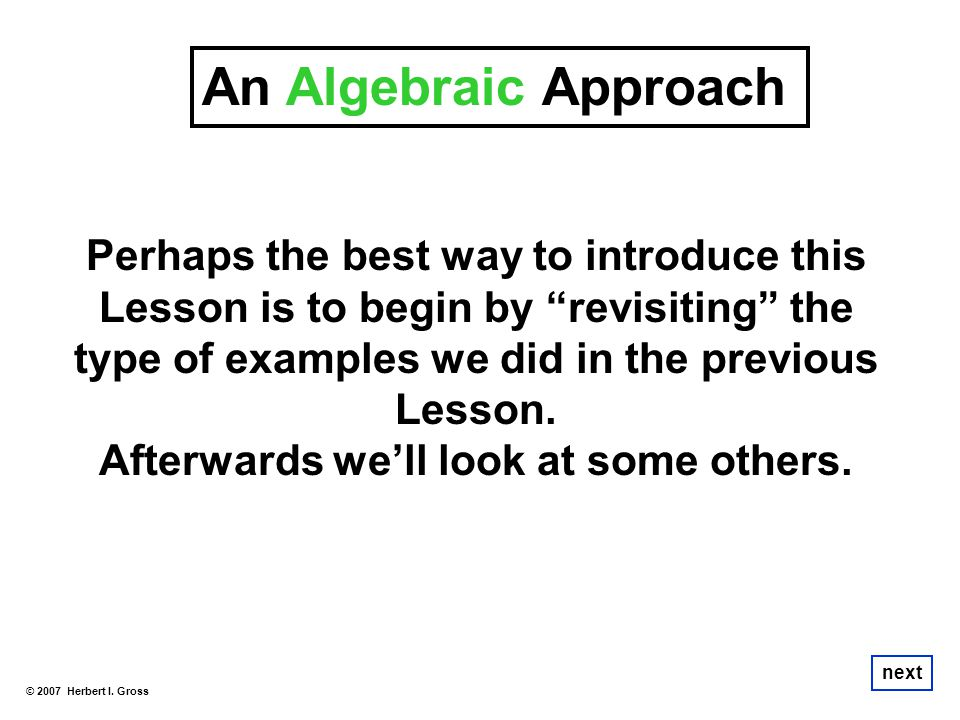 An Algebraic Approach Perhaps the best way to introduce this Lesson is to begin by revisiting the type of examples we did in the previous Lesson. Afte
