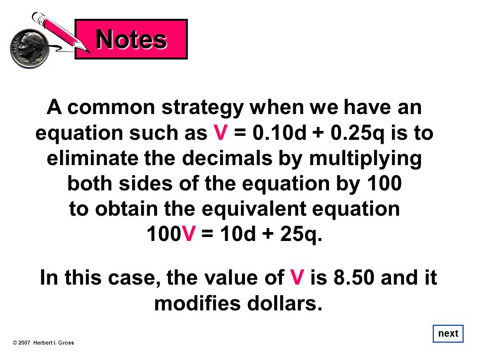 A common strategy when we have an equation such as V = 0.10d + 0.25q is to eliminate the decimals by multiplying both sides of the equation by 100 to
