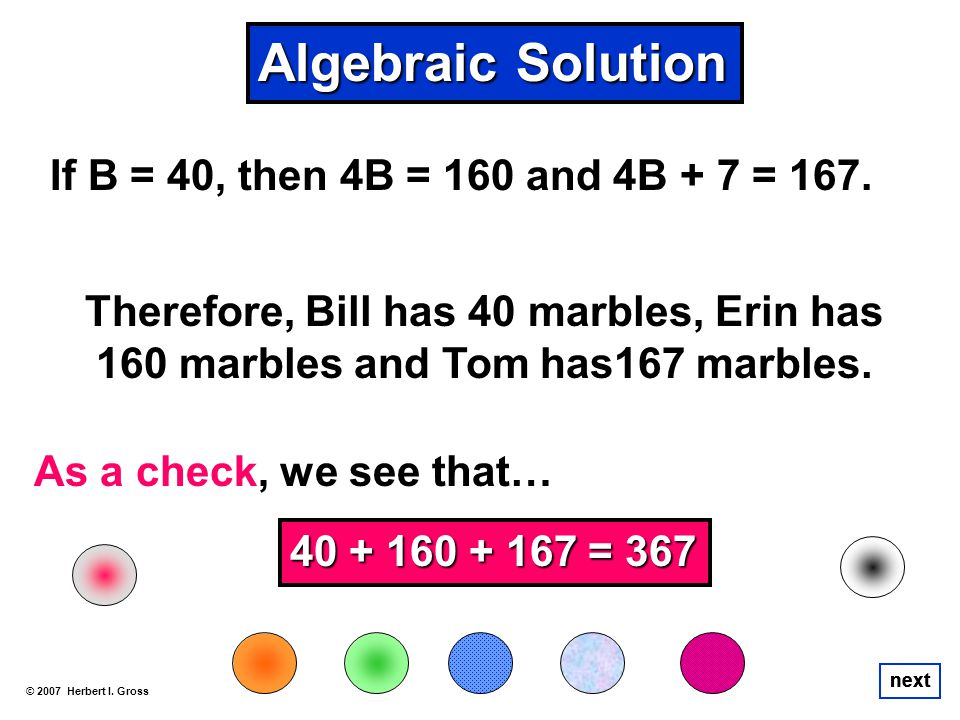 If B = 40, then 4B = 160 and 4B + 7 = 167. © 2007 Herbert I. Gross next Therefore, Bill has 40 marbles, Erin has 160 marbles and Tom has167 marbles. A