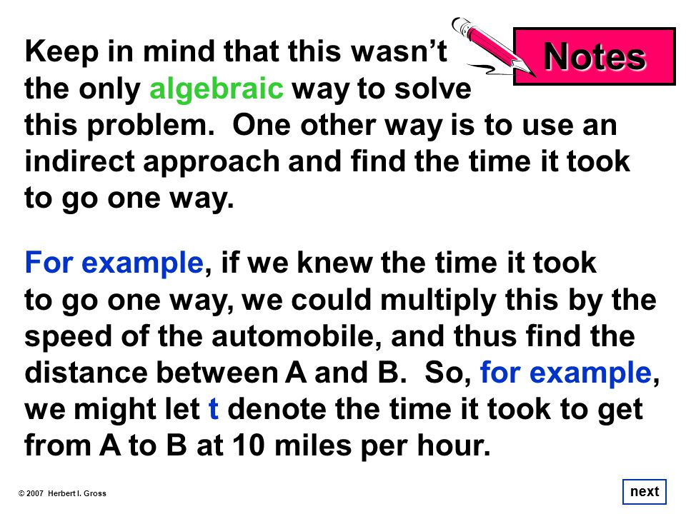 Keep in mind that this wasnt the only algebraic way to solve this problem. One other way is to use an indirect approach and find the time it took to g
