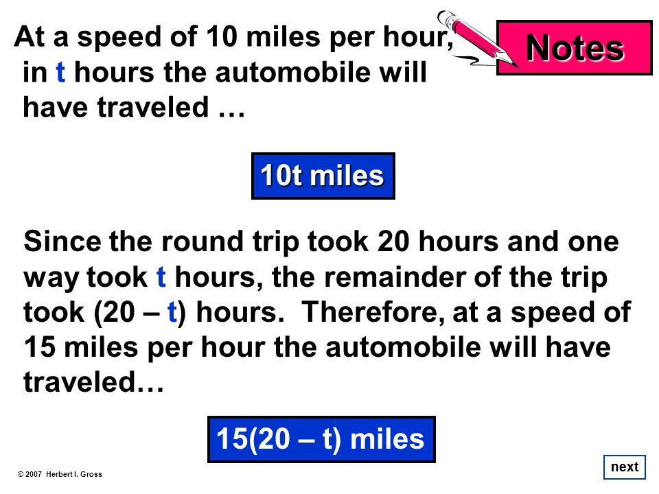 At a speed of 10 miles per hour, in t hours the automobile will have traveled … © 2007 Herbert I. Gross next Notes Since the round trip took 20 hours