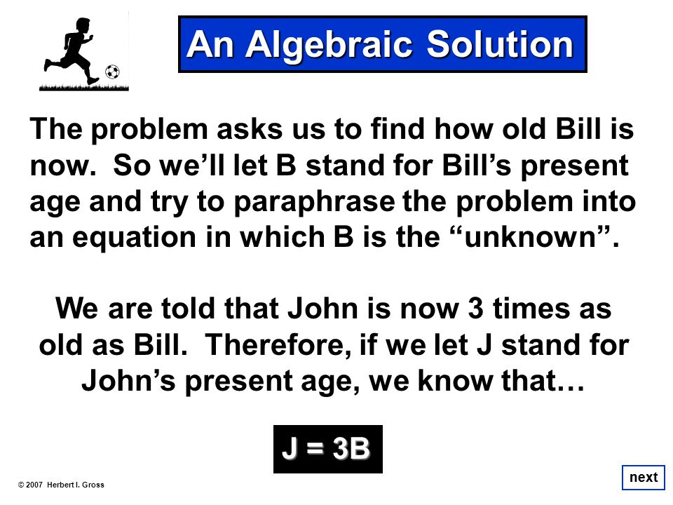 The problem asks us to find how old Bill is now. So well let B stand for Bills present age and try to paraphrase the problem into an equation in which