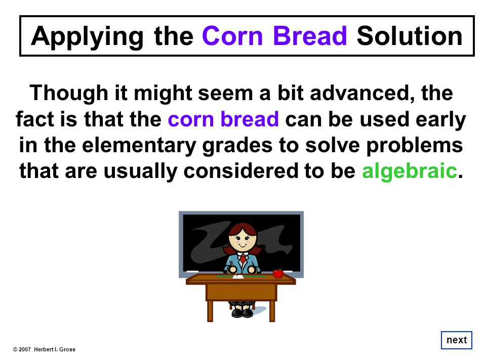 Though it might seem a bit advanced, the fact is that the corn bread can be used early in the elementary grades to solve problems that are usually con