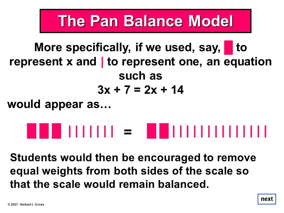 More specifically, if we used, say, to represent x and | to represent one, an equation such as 3x + 7 = 2x + 14 would appear as… The Pan Balance Model