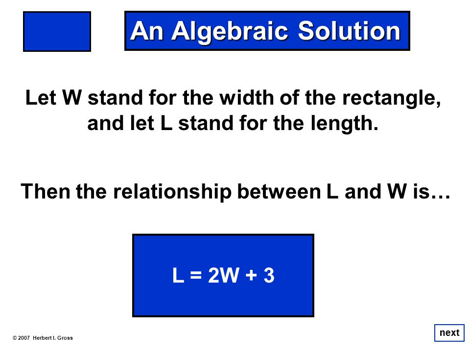 Let W stand for the width of the rectangle, and let L stand for the length. © 2007 Herbert I. Gross next An Algebraic Solution L = 2W + 3 next Then th