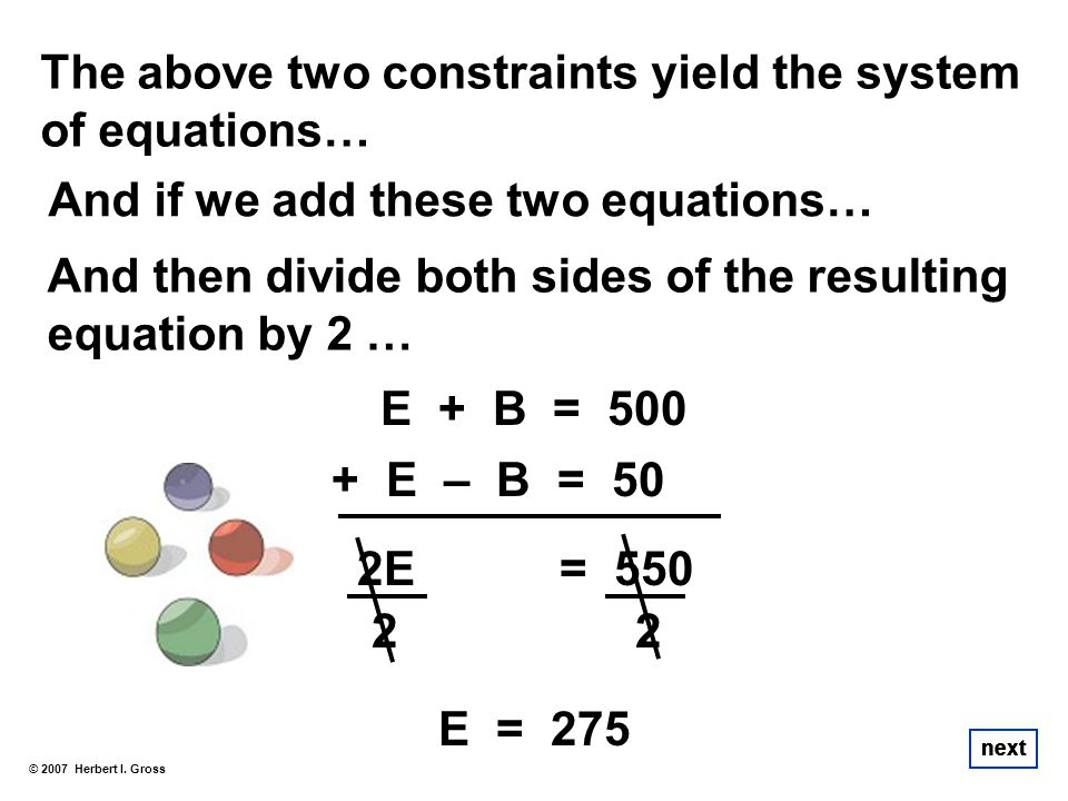 The above two constraints yield the system of equations… And if we add these two equations… © 2007 Herbert I. Gross next E + B = 500 E – B = 50+ 2E =