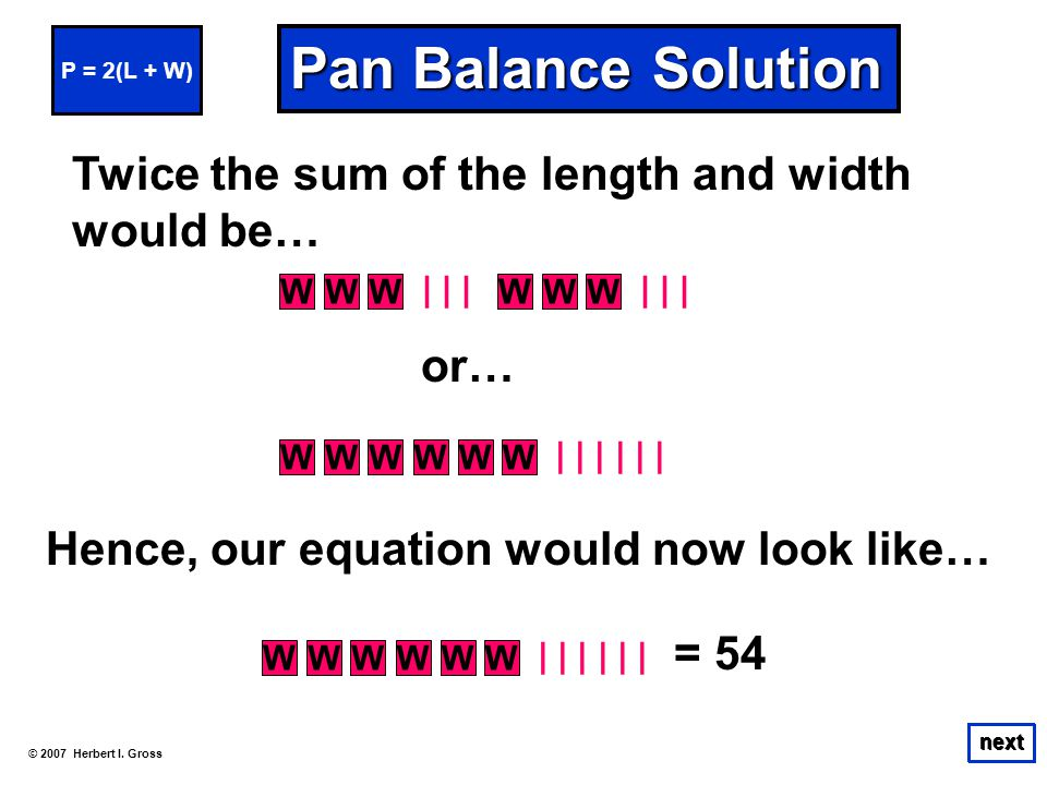 © 2007 Herbert I. Gross next Pan Balance Solution next Twice the sum of the length and width would be… P = 2(L + W) Hence, our equation would now look