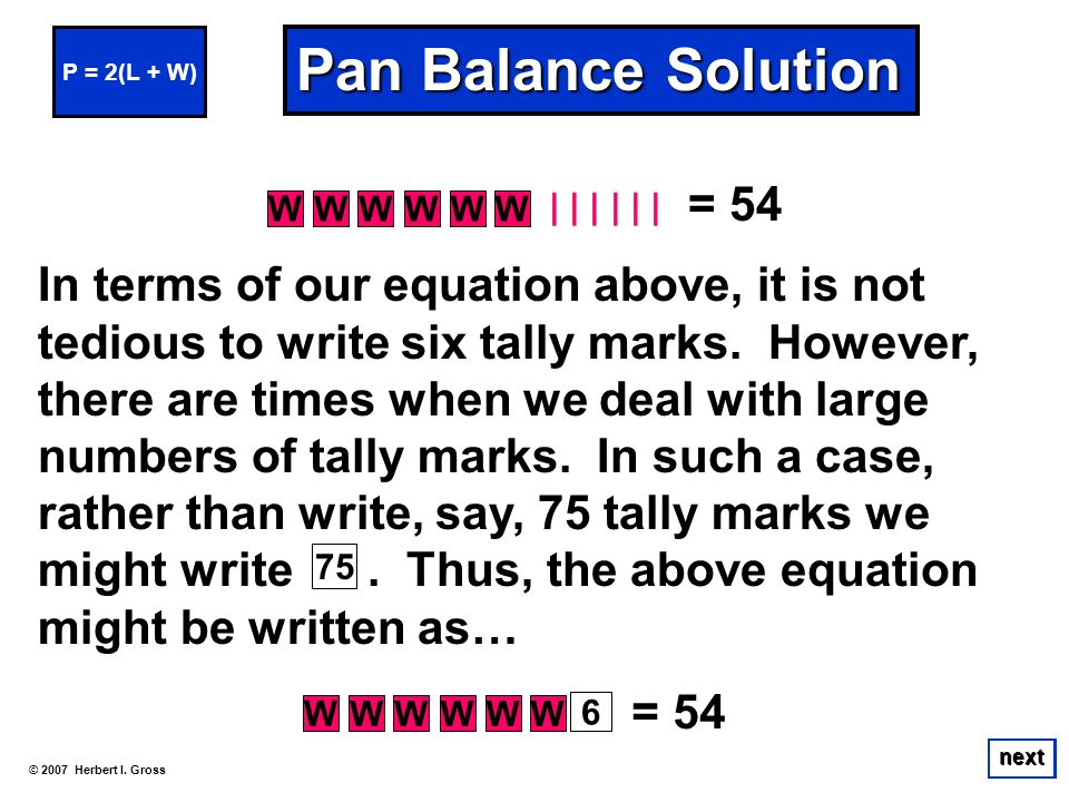 © 2007 Herbert I. Gross next Pan Balance Solution In terms of our equation above, it is not tedious to write six tally marks. However, there are times