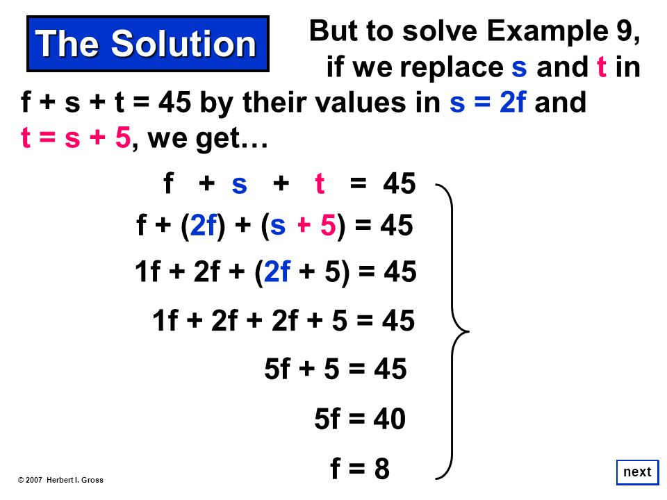 But to solve Example 9, if we replace s and t in f + s + t = 45 by their values in s = 2f and t = s + 5, we get… © 2007 Herbert I. Gross next The Solu