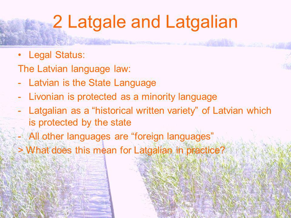 2 Latgale and Latgalian Legal Status: The Latvian language law: -Latvian is the State Language -Livonian is protected as a minority language -Latgalian as a historical written variety of Latvian which is protected by the state -All other languages are foreign languages > What does this mean for Latgalian in practice?