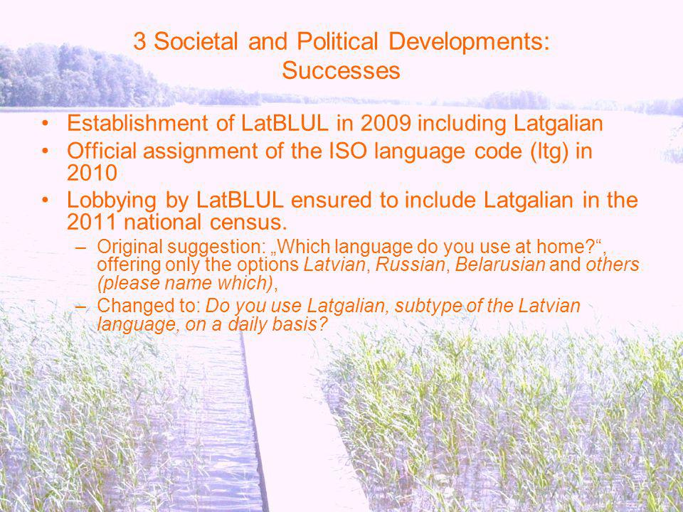 3 Societal and Political Developments: Successes Establishment of LatBLUL in 2009 including Latgalian Official assignment of the ISO language code (ltg) in 2010 Lobbying by LatBLUL ensured to include Latgalian in the 2011 national census.