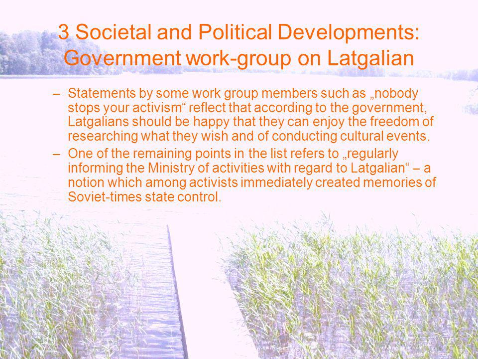 3 Societal and Political Developments: Government work-group on Latgalian –Statements by some work group members such as nobody stops your activism reflect that according to the government, Latgalians should be happy that they can enjoy the freedom of researching what they wish and of conducting cultural events.