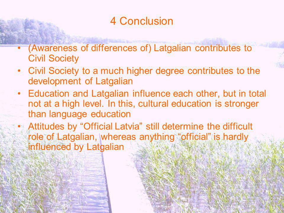 4 Conclusion (Awareness of differences of) Latgalian contributes to Civil Society Civil Society to a much higher degree contributes to the development of Latgalian Education and Latgalian influence each other, but in total not at a high level.