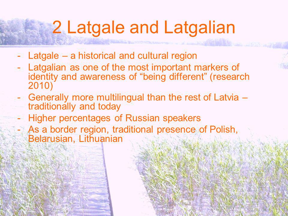 2 Latgale and Latgalian -Latgale – a historical and cultural region -Latgalian as one of the most important markers of identity and awareness of being different (research 2010) -Generally more multilingual than the rest of Latvia – traditionally and today -Higher percentages of Russian speakers -As a border region, traditional presence of Polish, Belarusian, Lithuanian