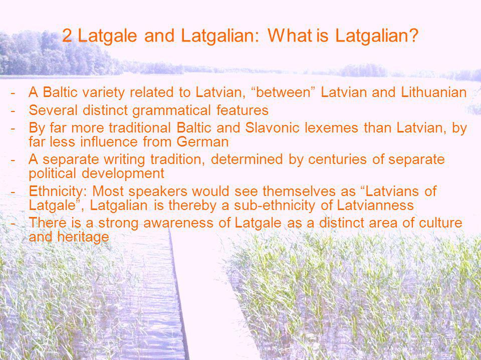 2 Latgale and Latgalian: What is Latgalian? -A Baltic variety related to Latvian, between Latvian and Lithuanian -Several distinct grammatical feature