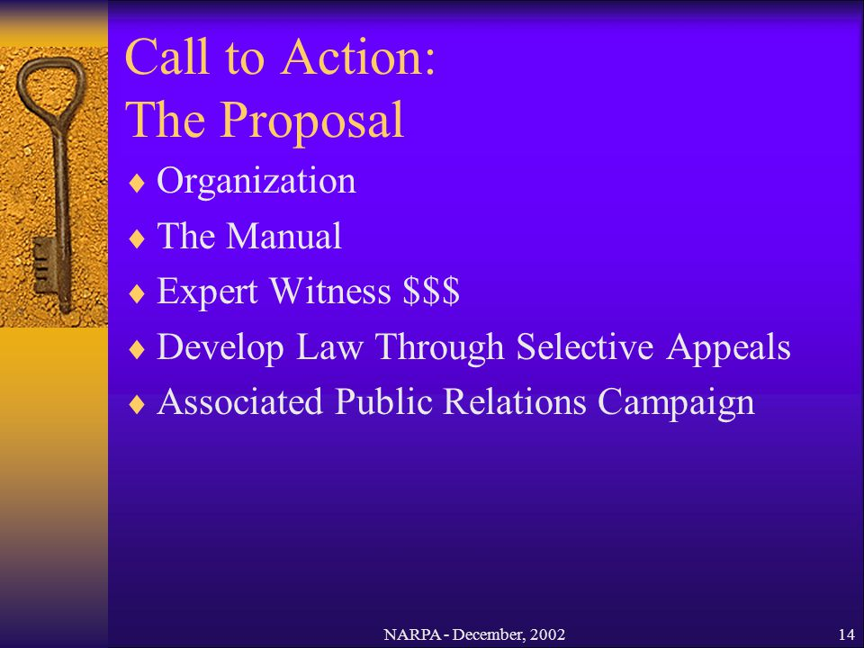 NARPA - December, 200214 Call to Action: The Proposal Organization The Manual Expert Witness $$$ Develop Law Through Selective Appeals Associated Publ