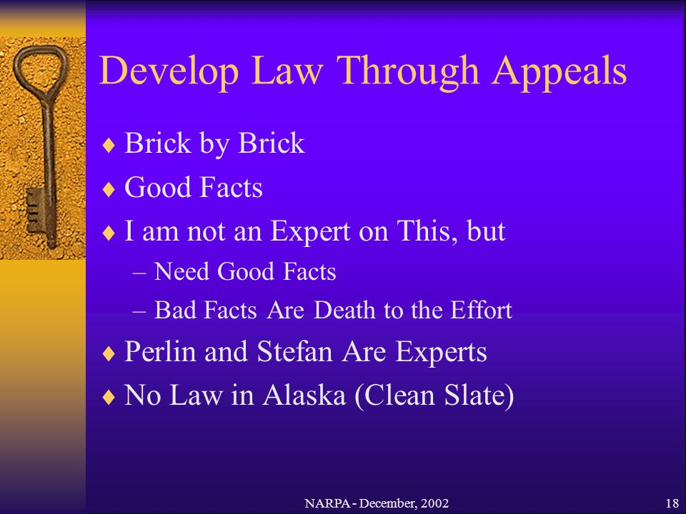 NARPA - December, 200218 Develop Law Through Appeals Brick by Brick Good Facts I am not an Expert on This, but –Need Good Facts –Bad Facts Are Death t