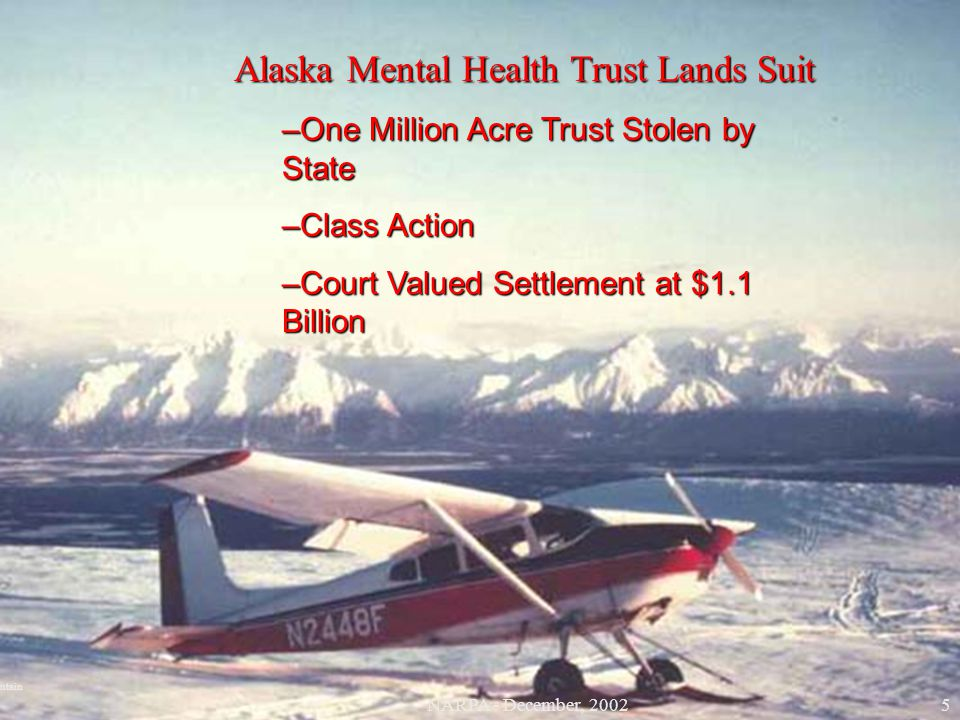 Alaska Mental Health Trust Lands Suit –One Million Acre Trust Stolen by State –Class Action –Court Valued Settlement at $1.1 Billion Bald Mountain 5NA