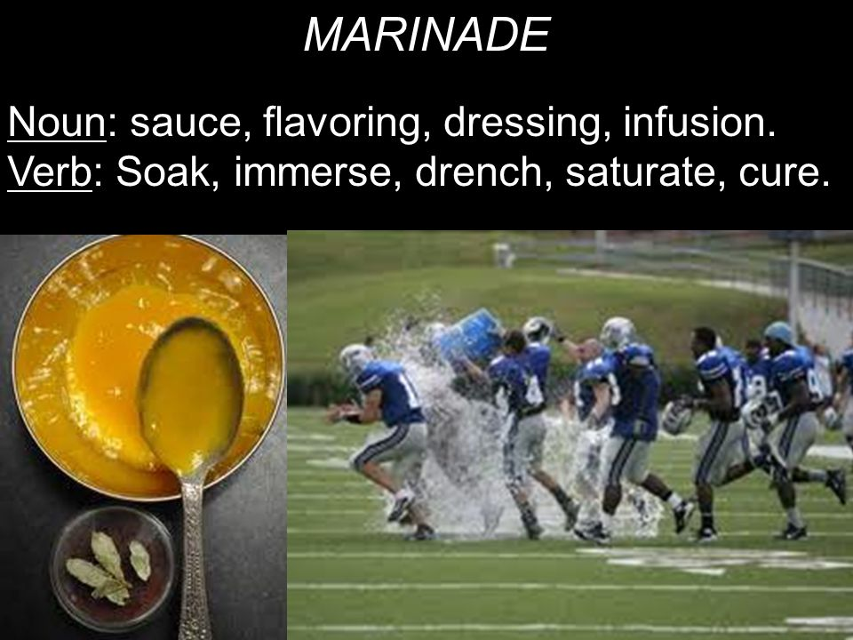 MARINADE Noun: sauce, flavoring, dressing, infusion. Verb: Soak, immerse, drench, saturate, cure.