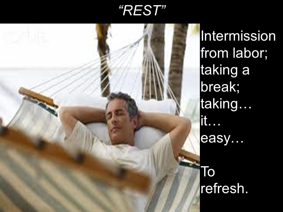 REST Intermission from labor; taking a break; taking… it… easy… To refresh.