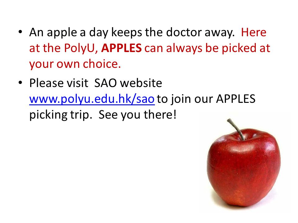 An apple a day keeps the doctor away. Here at the PolyU, APPLES can always be picked at your own choice. Please visit SAO website www.polyu.edu.hk/sao