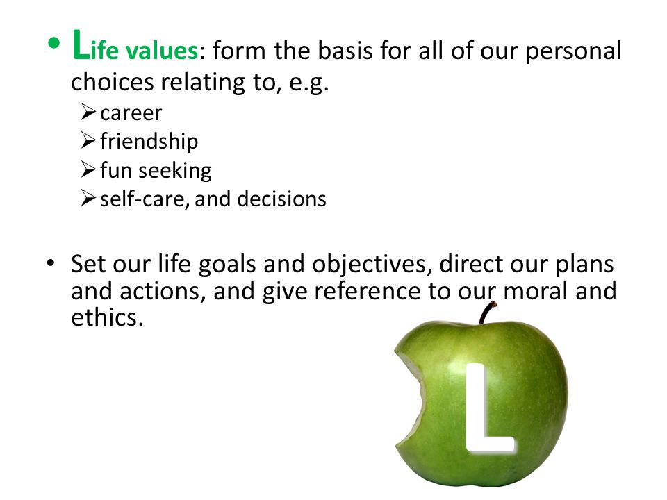 L ife values: form the basis for all of our personal choices relating to, e.g. career friendship fun seeking self-care, and decisions Set our life goa