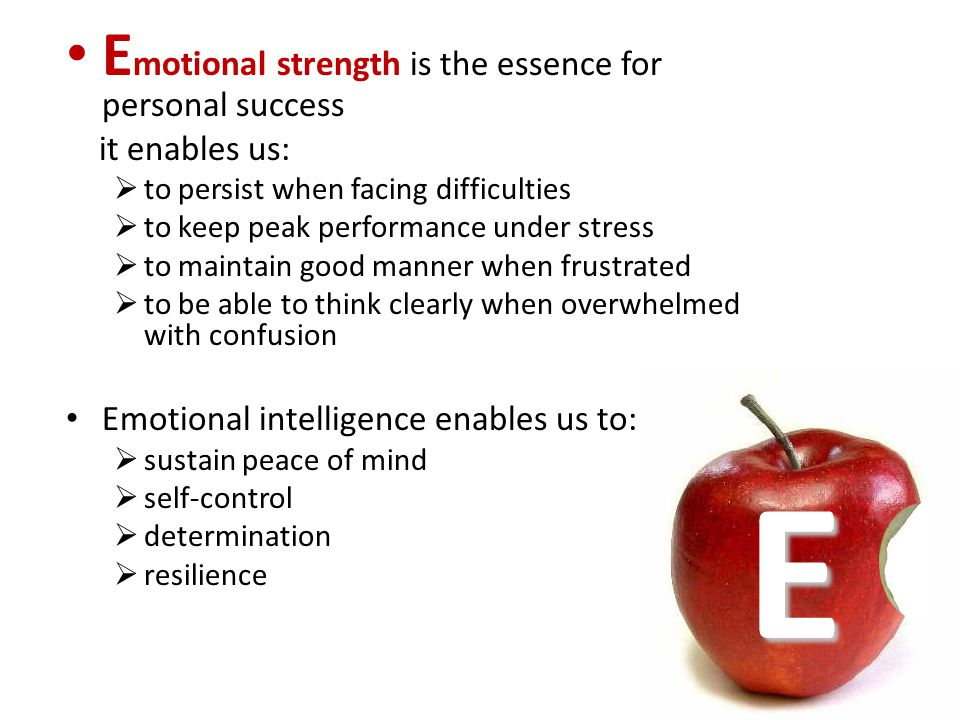 E E motional strength is the essence for personal success it enables us: to persist when facing difficulties to keep peak performance under stress to maintain good manner when frustrated to be able to think clearly when overwhelmed with confusion Emotional intelligence enables us to: sustain peace of mind self-control determination resilience
